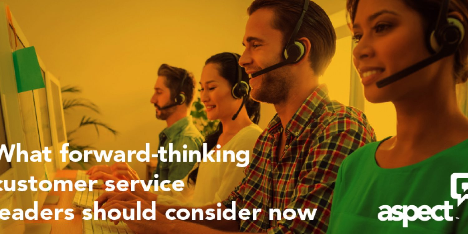 What Forward Thinking Customer Service Leaders Should Consider Now