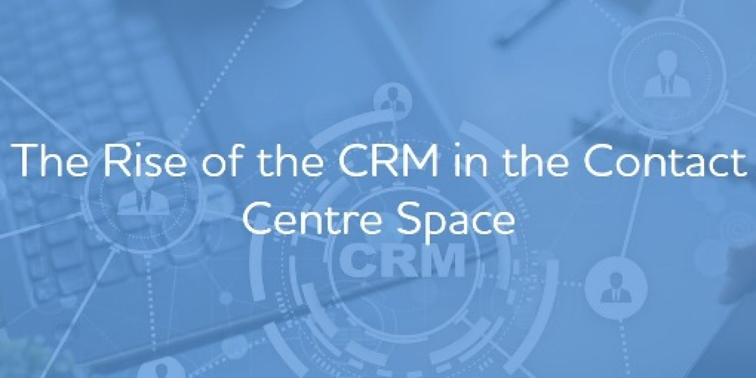 The Rise of the CRM in the Contact Centre Space